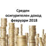 Среден осигурителен доход за месец февруари 2018 г.